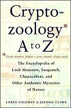 Cryptozoology A to Z : the encyclopedia of loch monsters, Sasquatch, Chupacabras, and other authentic mysteries of nature