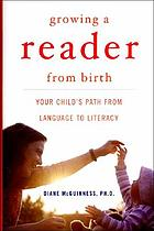 Growing a reader from birth : your child's path from language to literacy