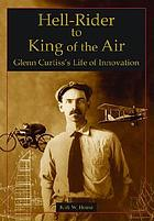 Hell-rider to king of the air : Glenn Curtiss's life of innovation