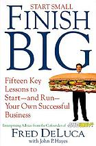 Start small, finish big : fifteen key lessons to start--and run--your own successful business