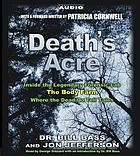Death's acre [inside the legendary forensic lab the Body Farm where the dead do tell tales