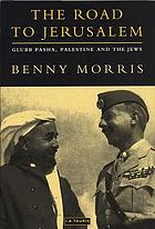 The road to Jerusalem : Glubb Pasha, Palestine and the Jews