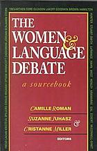 The Women and language debate : a sourcebook The woman language and debate : a sourcebook ; editors Camille Roman ; Suzanne Juhasz ; Christanne Miller