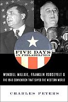 "Five days in Philadelphia : the amazing ""We want Wilkie!"" convention of 1940 and how it freed FDR to save the Western World"
