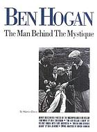 Ben Hogan : the man behind the mystique