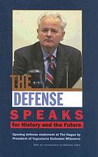 The defense speaks : for history and the future ; Yugoslav president Slobodan Milosevic's opening defense statement before the International Criminal Tribunal for the former Yugoslavia (ICTY) at the Hague, August 31 - September 1, 2004