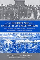 The golden age of battlefield preservation : the decade of the 1890s and the establishment of America's first five military parks