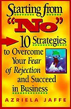 "Starting from ""No"" : 10 strategies to overcome your fear of rejection and succeed in business"