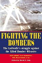 Fighting the bombers : the Luftwaffe's struggle against the Allied bomber offensive : as seen by its commandersFighting the bombers : the Luftwaffe struggle against allied bomber offensive : as seen by its commanders