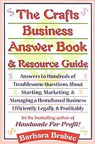 The crafts business answer book & resource guide : answers to hundreds of troublesome questions about starting, marketing, and managing a homebased business efficiently, legally, and profitably