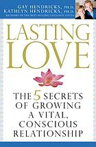 Lasting love : the 5 secrets of growing a vital, conscious relationship