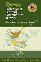Revisiting professional learning communities at work : new insights for improving schools