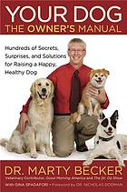 Your dog : the owner's manual : hundreds of secrets, surprises, and solutions for raising a happy, healthy dog