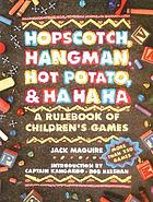 Hopscotch, hangman, hot-potato, and ha, ha, ha : a rule book of children's games