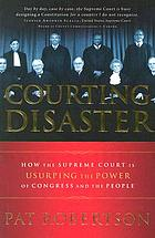 Courting disaster : how the Supreme Court is usurping the power of Congress and the people