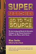 Super searchers go to the source : the interviewing and hands-on information strategies of top primary researchers--online, on the phone, and in person