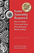 Some assembly required : how to make, grow and keep your business relationships