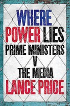 Where power lies : prime ministers v the mediaPrime Ministers v the Media