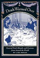 Death warmed over : funeral food, rituals, and customs from around the world