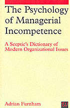 The psychology of managerial incompetence : a sceptic's dictionary of modern organizational issues