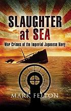 Slaughter at sea : the story of Japan's naval war crimes