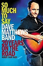 So much to say : Dave Matthews Band : twenty years on the road