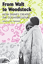 From Walt to Woodstock : how Disney created the counterculture