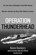 Operation Thunderhead : the true story of Vietnam's final POW rescue mission--and the last Navy SEAL killed in country