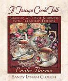 If teacups could talk : sharing a cup of kindness with treasured friends