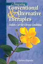 Integrating conventional & alternative therapies : holistic care for chronic conditions