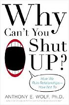 Why can't you shut up? : how we ruin relationships-- how not to