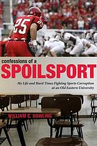 Confessions of a spoilsport : my life and hard times fighting sports corruption at an old eastern university