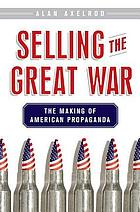 Selling the Great War : the making of American propaganda