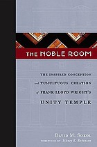 The noble room : the inspired conception and tumultuous creation of Frank Lloyd Wright's Unity Temple