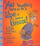 You wouldn't want to be a slave in ancient Greece! : a life you'd rather not have