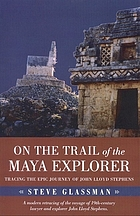 On the trail of the Maya explorer : tracing the epic journey of John Lloyd Stephens