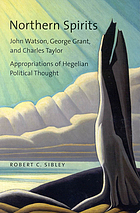 Northern spirits : John Watson, George Grant, and Charles Taylor : appropriations of Hegelian political thought