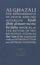 The remembrance of death and the afterlife = Kitāb D̲h̲ikr al-mawt wa-mā baʻdahu : book XL of The revival of the religious sciences, Iḥyā' ʻulūm al-dīn