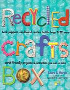 Recycled crafts box : sock puppets, cardboard castles, bottle bugs & 37 more earth-friendly projects & activities you can create