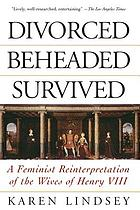 Divorced, beheaded, survived : a feminist reinterpretation of the wives of Henry VIII