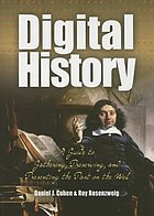 Digital history : a guide to gathering, preserving, and presenting the past on the Web