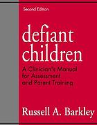 Defiant children : a clinician's manual for assessment and parent training