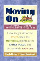 Moving on : a practical guide to downsizing the family home : how to get rid of the stuff, keep the memories, maintain the family peace, and get on with your life