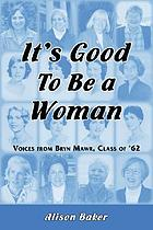 It's good to be a woman : voices from Bryn Mawr, class of '62