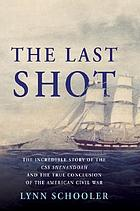 The last shot : the incredible story of the C.S.S. Shenandoah and the true conclusion of the American Civil War