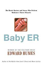 Baby ER : the heroic doctors and nurses who perform medicine's tiniest miracles