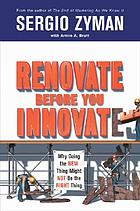 Renovate before you innovate : why doing the new thing might not be the right thing