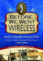 Before we went wireless : David Edward Hughes, FRS : his life, inventions, and discoveries (1829-1900)