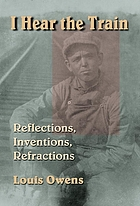 I hear the train : reflections, inventions, refractions