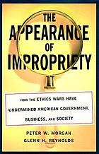 The appearance of impropriety : how the ethics wars have undermined American government, business, and society